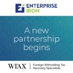 ENTERPRISE IRON AND WTAX PARTNER TO OFFER A LARGELY AUTOMATED, GLOBAL WITHHOLDING TAX RECLAIM SERVICE TO ENHANCE CLIENT INVESTMENT PERFORMANCE
